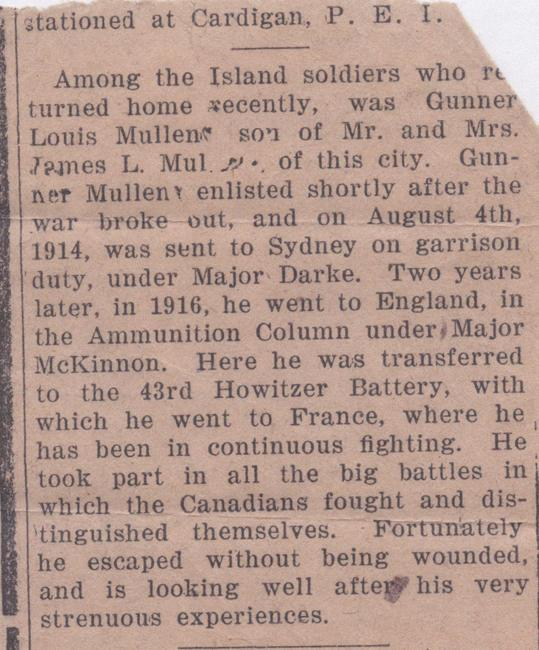 Clipping, nd.  Among the Island soldiers who returned home recently, was Gunner Louis Mullen, son of Mr. and Mrs. James L. Mullen of this city.  Gunner Mullen enlisted shortly after the war broke out, and on August 4th, 1914 was sent to Sydney on garrison duty, under Major Darke.  Two years later, in 1916, he went to England, in the Ammunition Column under Major McKinnon.  Here he was transferred to the 43rd Howitzer Battery, with which he went to France, where he has been in continuous...