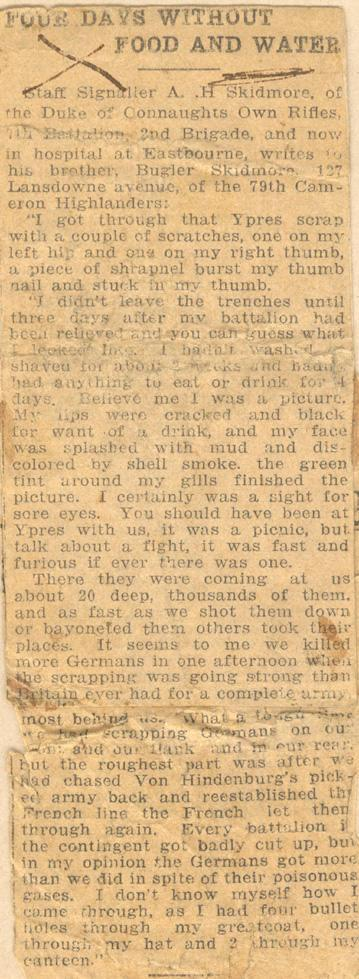 "Four Days Without Food and Water  Staff Signaller A. .H Skidmore of the Duke of Connaughts Own Rifles, 7th Battalion, 2nd Brigade, and now in hospital at Eastbourne, writes to his brother, Bugler Skidmore, 127 Lansdowne avenue, of the 79th Cameron Highlanders:  ""I got through that Ypres scrap with a couple of scratches, one on my left hip and one on my right thumb, a piece of shrapnel burst my thumb nail and stuck in my thumb.  ""I didn't leave the trenches until three days after my battalion had..."