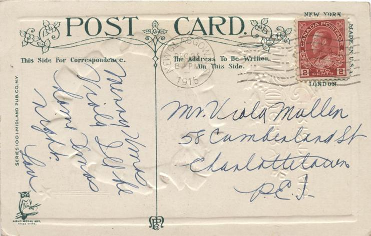 Christmas card, December 23, 1915 back  Ms. Viola Mullen 58 Cumberland St Charlottetown P.E.I  Merry Xmas Viola Ill be home Xmas night.  Lou