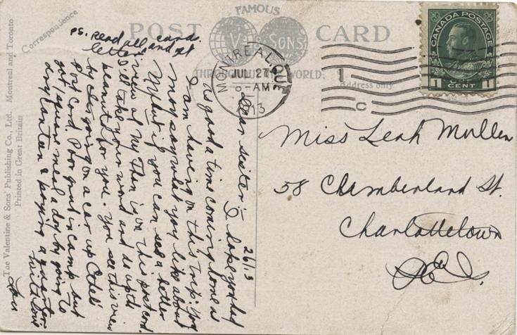 Postcard 3, July 26, 1913, back.  Miss Ethel B Mullen 58 Cumberland St. Charlottetown PEI 26/13 Dear sister :-  Read Leah's postcard & there are my sentiments. Not very hard @ camp. Left there Friday night 20th at 12 oclock & got to Montreal next morning am staying at Russell Hotel. Rooming with 4 other fellows. got bath, sewerage etc. This picture takes you to top of Mount Royal where you can see view on Leah's post card. See it is steep. We have 2 days in Montreal but I will stay...